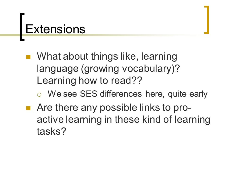 Extensions What about things like, learning language (growing vocabulary)? Learning how to read??  We see SES differences here, quite early Are there