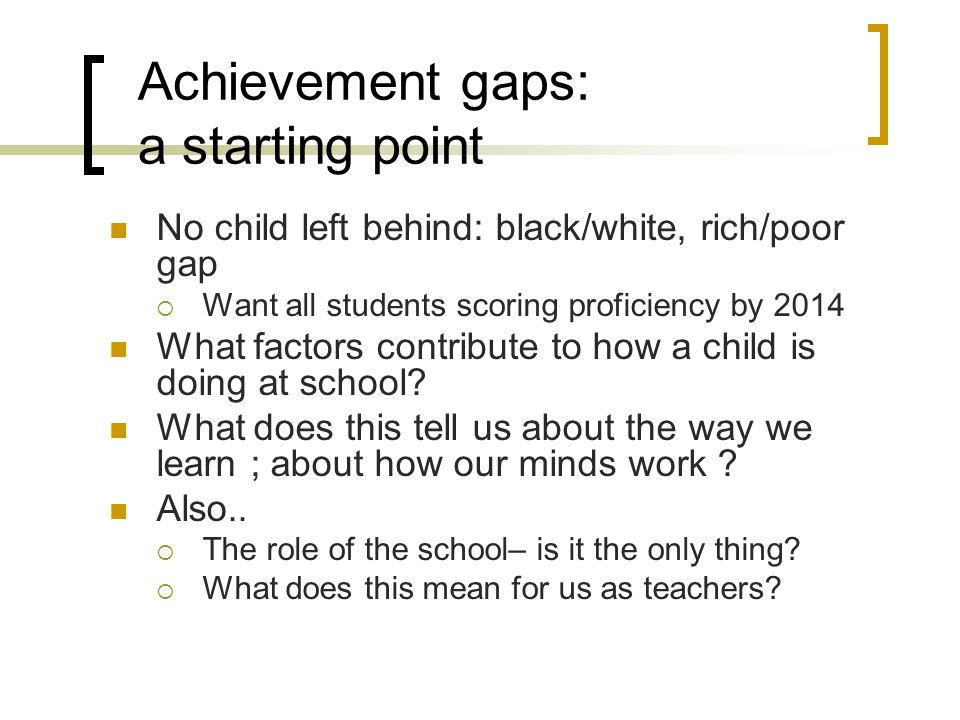 Achievement gaps: a starting point No child left behind: black/white, rich/poor gap  Want all students scoring proficiency by 2014 What factors contr