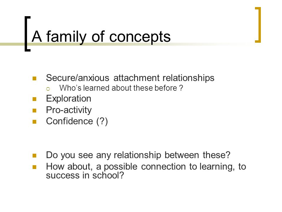 A family of concepts Secure/anxious attachment relationships  Who's learned about these before ? Exploration Pro-activity Confidence (?) Do you see a