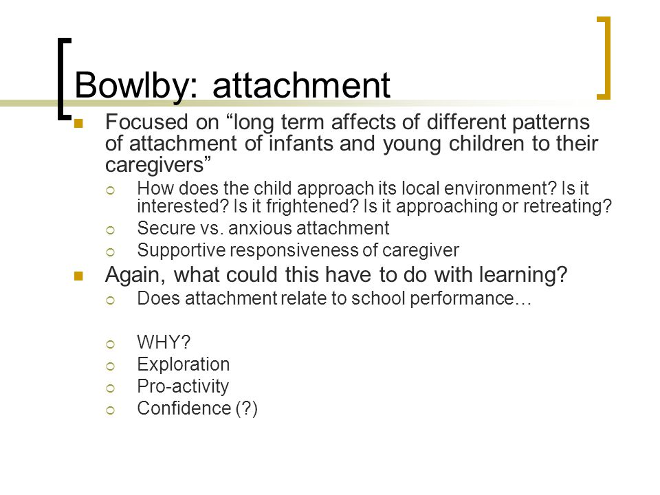 """Bowlby: attachment Focused on """"long term affects of different patterns of attachment of infants and young children to their caregivers""""  How does the"""