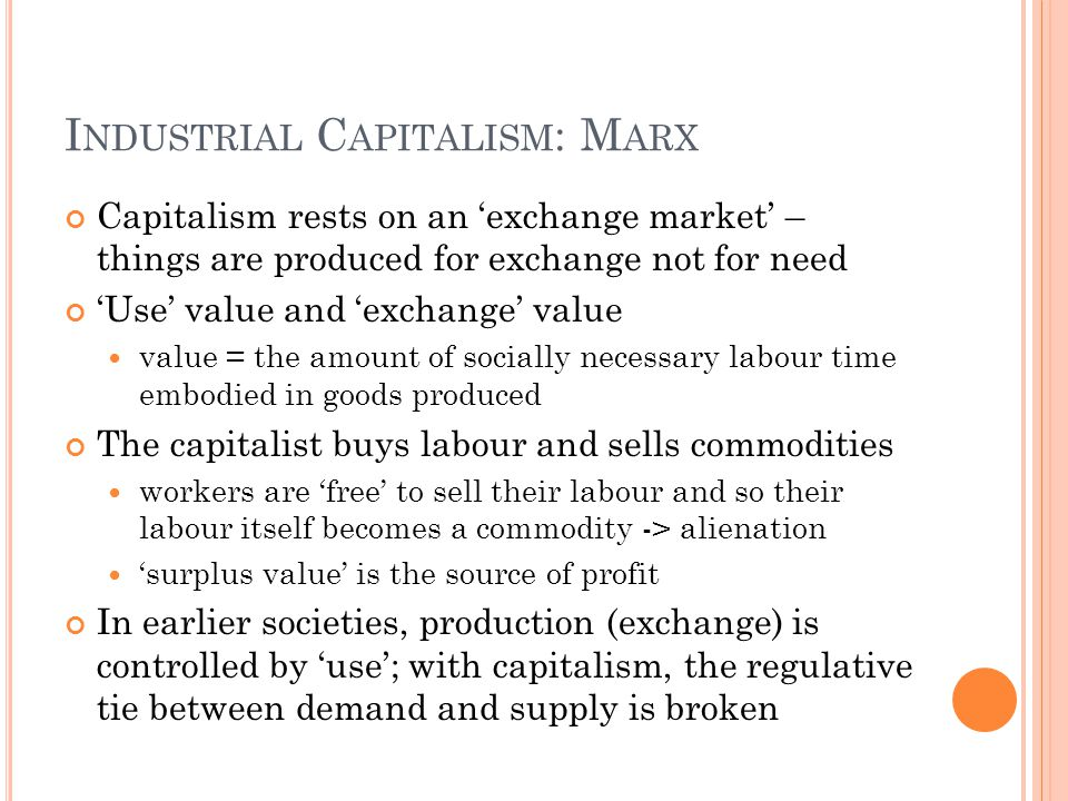 I NDUSTRIAL C APITALISM : M ARX Capitalism rests on an 'exchange market' – things are produced for exchange not for need 'Use' value and 'exchange' va