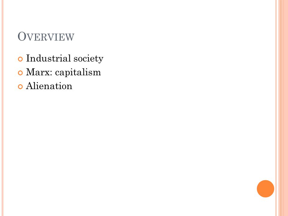 O VERVIEW Industrial society Marx: capitalism Alienation