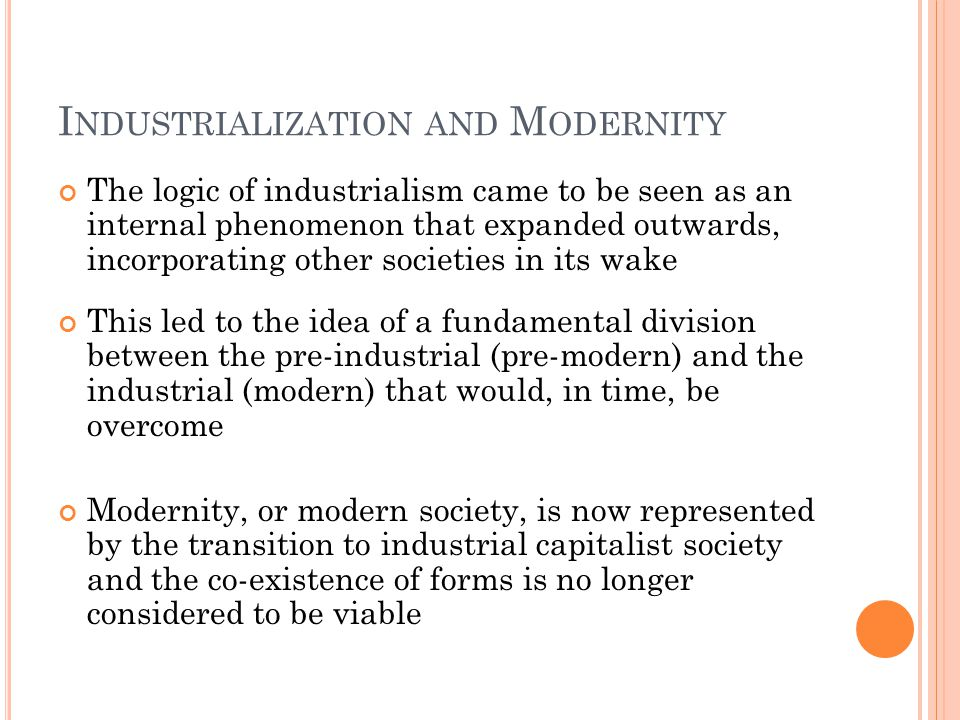 I NDUSTRIALIZATION AND M ODERNITY The logic of industrialism came to be seen as an internal phenomenon that expanded outwards, incorporating other societies in its wake This led to the idea of a fundamental division between the pre-industrial (pre-modern) and the industrial (modern) that would, in time, be overcome Modernity, or modern society, is now represented by the transition to industrial capitalist society and the co-existence of forms is no longer considered to be viable