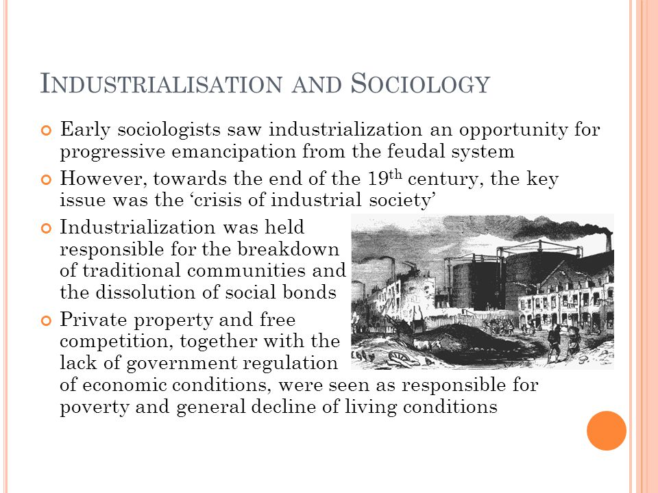 I NDUSTRIALISATION AND S OCIOLOGY Early sociologists saw industrialization an opportunity for progressive emancipation from the feudal system However,