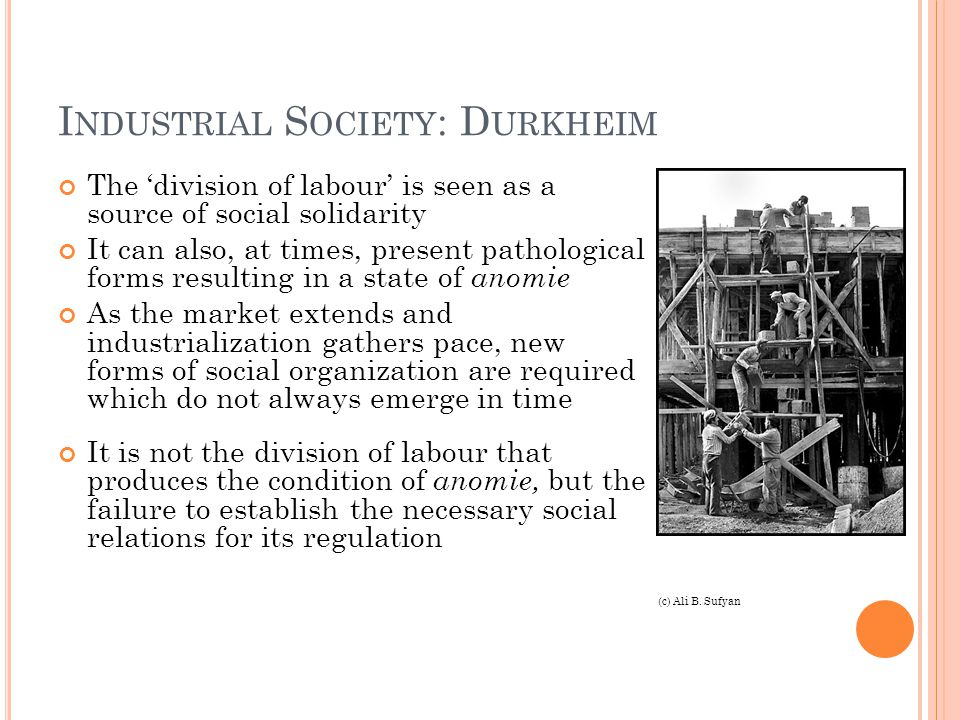 I NDUSTRIAL S OCIETY : D URKHEIM The 'division of labour' is seen as a source of social solidarity It can also, at times, present pathological forms resulting in a state of anomie As the market extends and industrialization gathers pace, new forms of social organization are required which do not always emerge in time It is not the division of labour that produces the condition of anomie, but the failure to establish the necessary social relations for its regulation (c) Ali B.