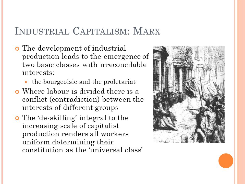 I NDUSTRIAL C APITALISM : M ARX The development of industrial production leads to the emergence of two basic classes with irreconcilable interests: th