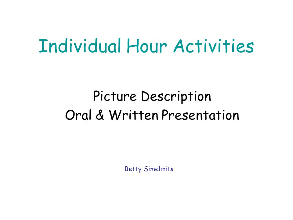 Individual Hour Activities Picture Description Oral & Written Presentation Betty Simelmits