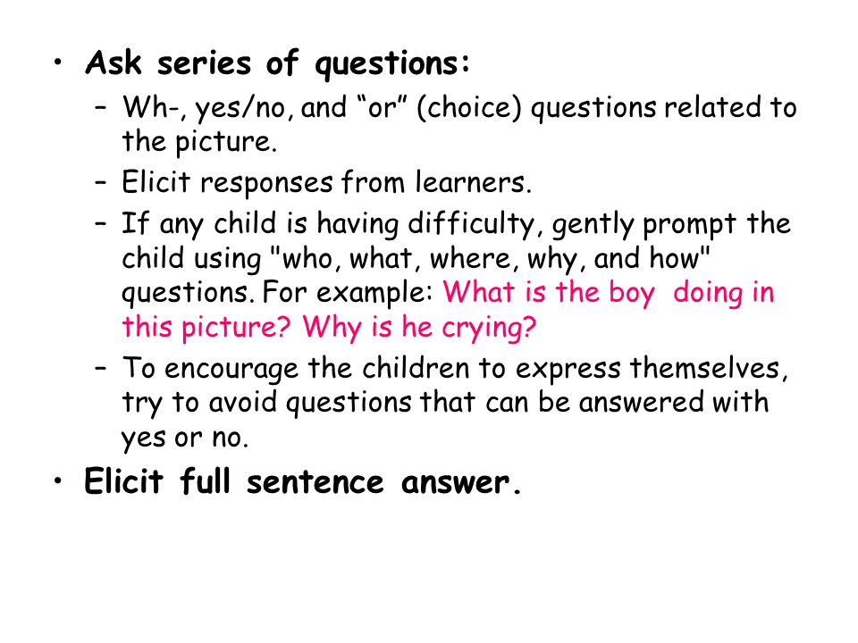 Ask series of questions: –Wh-, yes/no, and or (choice) questions related to the picture.