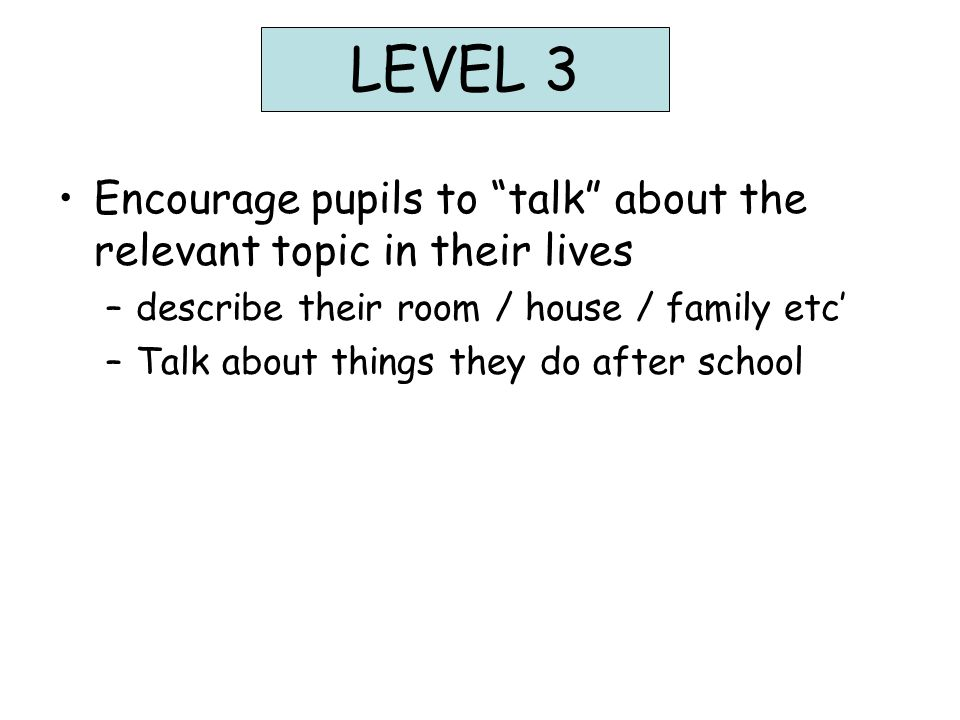 LEVEL 3 Encourage pupils to talk about the relevant topic in their lives –describe their room / house / family etc' –Talk about things they do after school