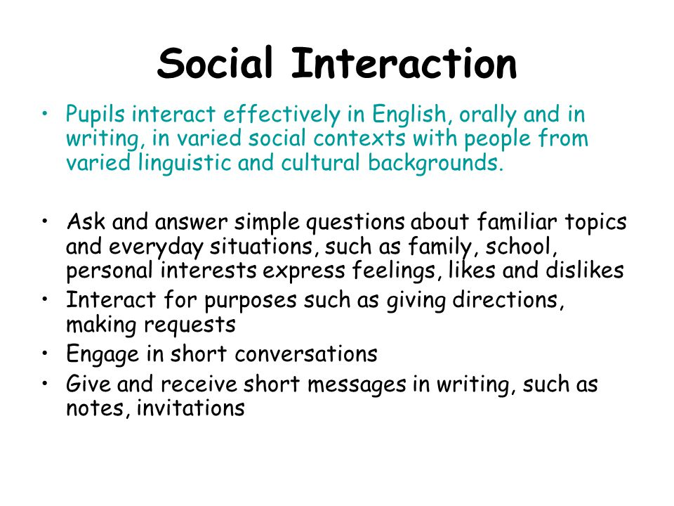 Social Interaction Pupils interact effectively in English, orally and in writing, in varied social contexts with people from varied linguistic and cultural backgrounds.