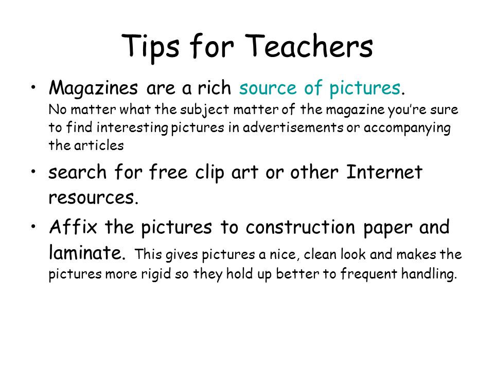 Tips for Teachers Magazines are a rich source of pictures. No matter what the subject matter of the magazine you're sure to find interesting pictures