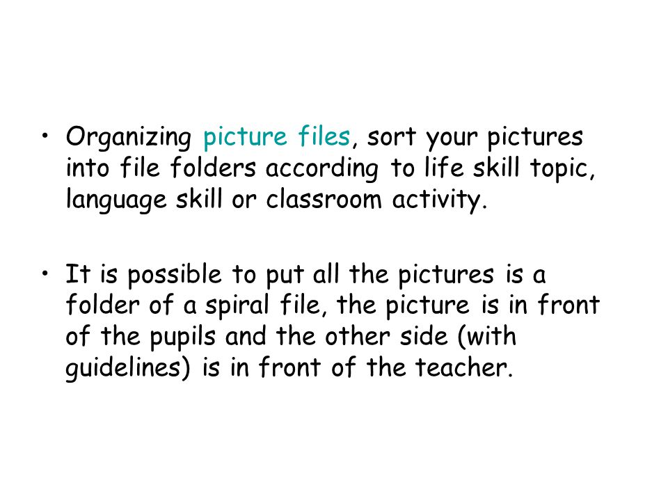 Organizing picture files, sort your pictures into file folders according to life skill topic, language skill or classroom activity.