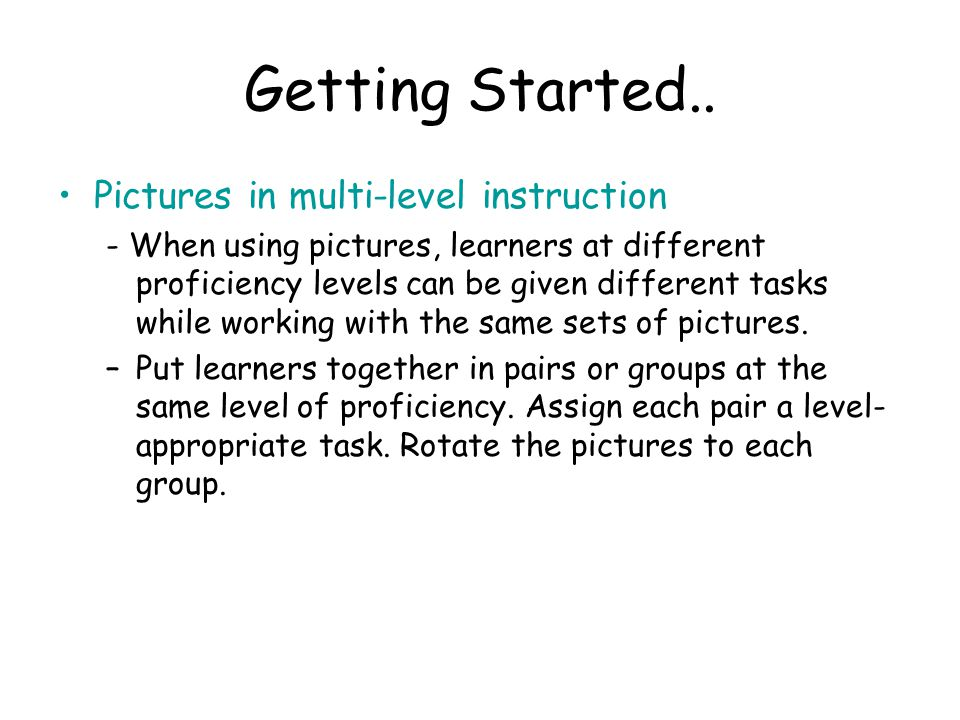 Getting Started.. Pictures in multi-level instruction - When using pictures, learners at different proficiency levels can be given different tasks whi