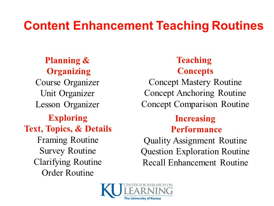 Content Enhancement Teaching Routines Planning & Organizing Course Organizer Unit Organizer Lesson Organizer Exploring Text, Topics, & Details Framing