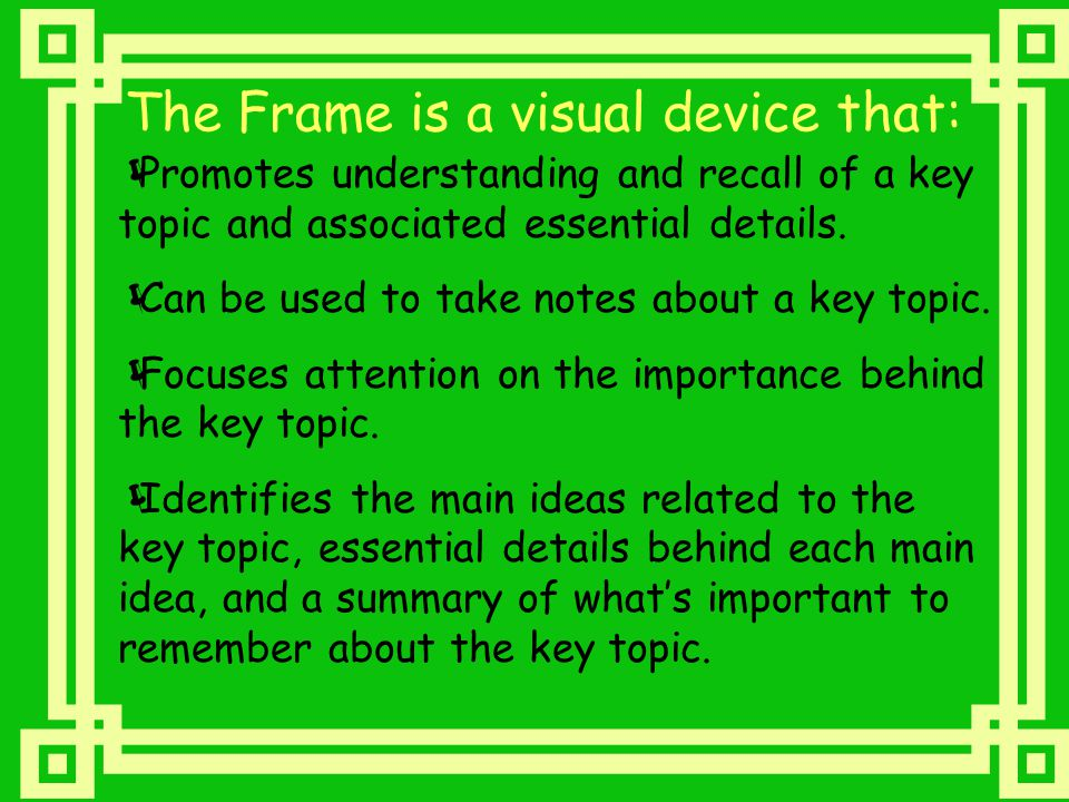 The Frame is a visual device that:  Promotes understanding and recall of a key topic and associated essential details.  Can be used to take notes ab
