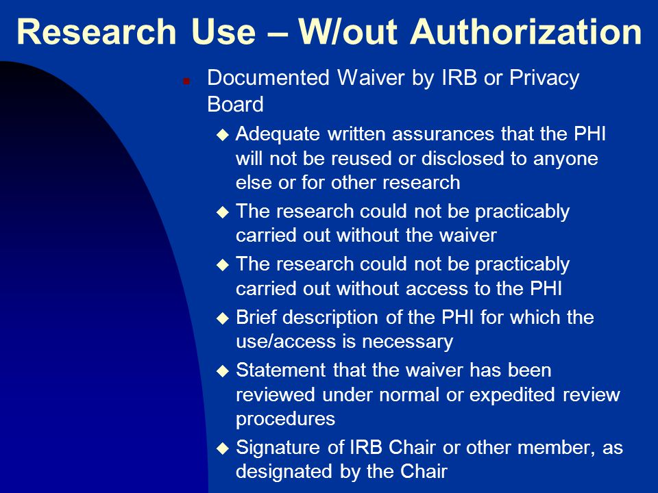 Research Use – W/out Authorization n Documented Waiver by IRB or Privacy Board u Adequate written assurances that the PHI will not be reused or disclosed to anyone else or for other research u The research could not be practicably carried out without the waiver u The research could not be practicably carried out without access to the PHI u Brief description of the PHI for which the use/access is necessary u Statement that the waiver has been reviewed under normal or expedited review procedures u Signature of IRB Chair or other member, as designated by the Chair