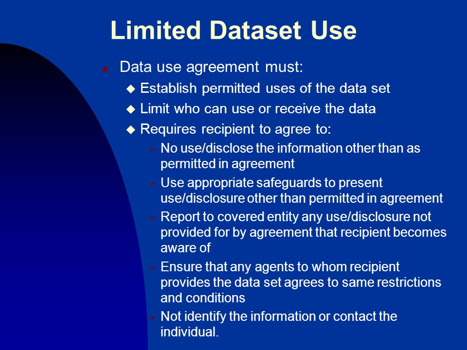 Limited Dataset Use n Data use agreement must: u Establish permitted uses of the data set u Limit who can use or receive the data u Requires recipient to agree to: F No use/disclose the information other than as permitted in agreement F Use appropriate safeguards to present use/disclosure other than permitted in agreement F Report to covered entity any use/disclosure not provided for by agreement that recipient becomes aware of F Ensure that any agents to whom recipient provides the data set agrees to same restrictions and conditions F Not identify the information or contact the individual.