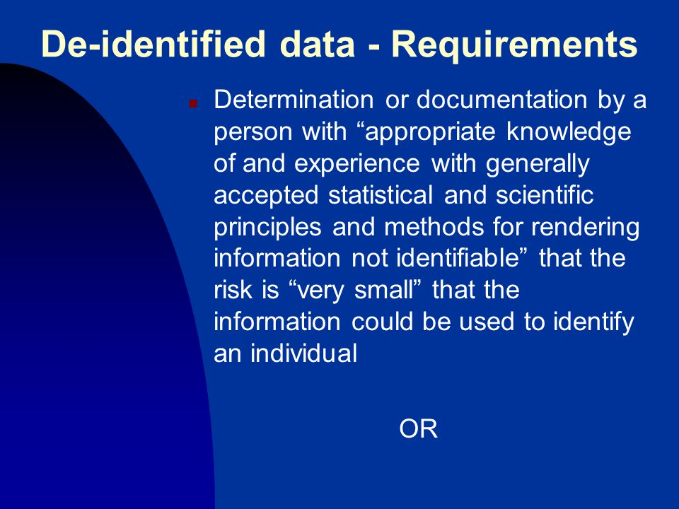 De-identified data - Requirements n Determination or documentation by a person with appropriate knowledge of and experience with generally accepted statistical and scientific principles and methods for rendering information not identifiable that the risk is very small that the information could be used to identify an individual OR