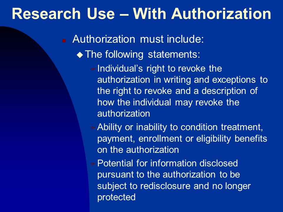 Research Use – With Authorization n Authorization must include: u The following statements: F Individual's right to revoke the authorization in writing and exceptions to the right to revoke and a description of how the individual may revoke the authorization F Ability or inability to condition treatment, payment, enrollment or eligibility benefits on the authorization F Potential for information disclosed pursuant to the authorization to be subject to redisclosure and no longer protected