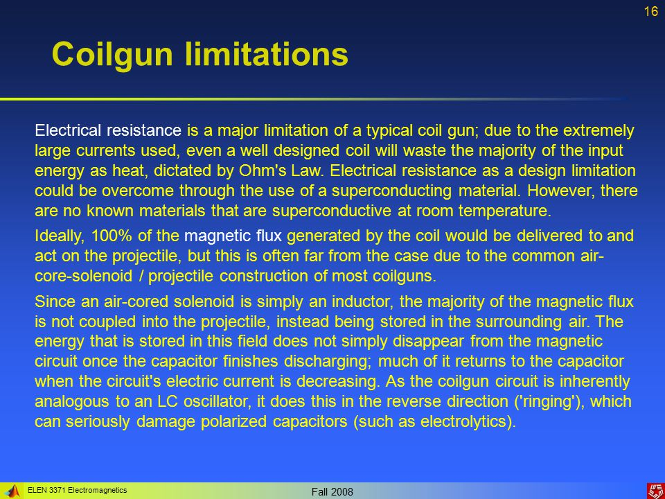 ELEN 3371 Electromagnetics Fall 2008 16 Coilgun limitations Electrical resistance is a major limitation of a typical coil gun; due to the extremely large currents used, even a well designed coil will waste the majority of the input energy as heat, dictated by Ohm s Law.