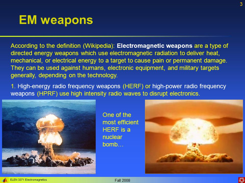 ELEN 3371 Electromagnetics Fall 2008 3 EM weapons According to the definition (Wikipedia): Electromagnetic weapons are a type of directed energy weapons which use electromagnetic radiation to deliver heat, mechanical, or electrical energy to a target to cause pain or permanent damage.
