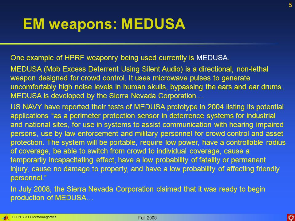 ELEN 3371 Electromagnetics Fall 2008 5 EM weapons: MEDUSA One example of HPRF weaponry being used currently is MEDUSA.
