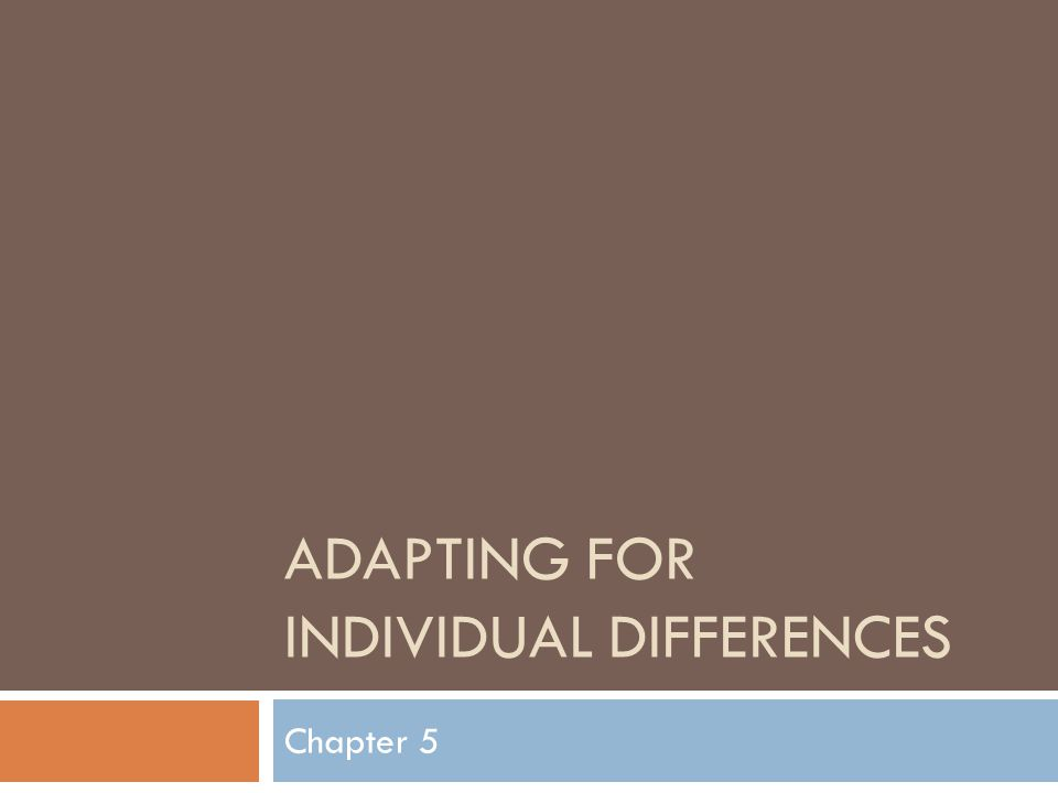 ADAPTING FOR INDIVIDUAL DIFFERENCES Chapter 5