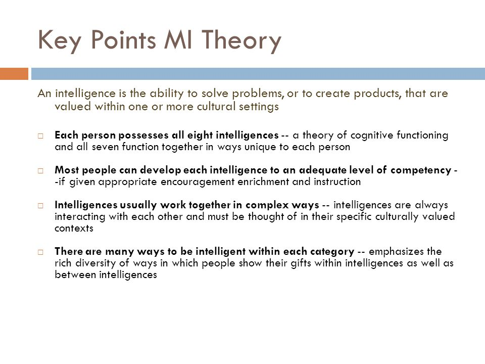 Key Points MI Theory An intelligence is the ability to solve problems, or to create products, that are valued within one or more cultural settings  E