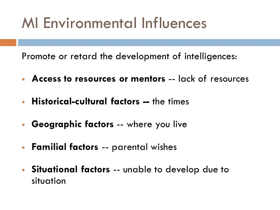 MI Environmental Influences Promote or retard the development of intelligences: Access to resources or mentors -- lack of resources Historical-cultura
