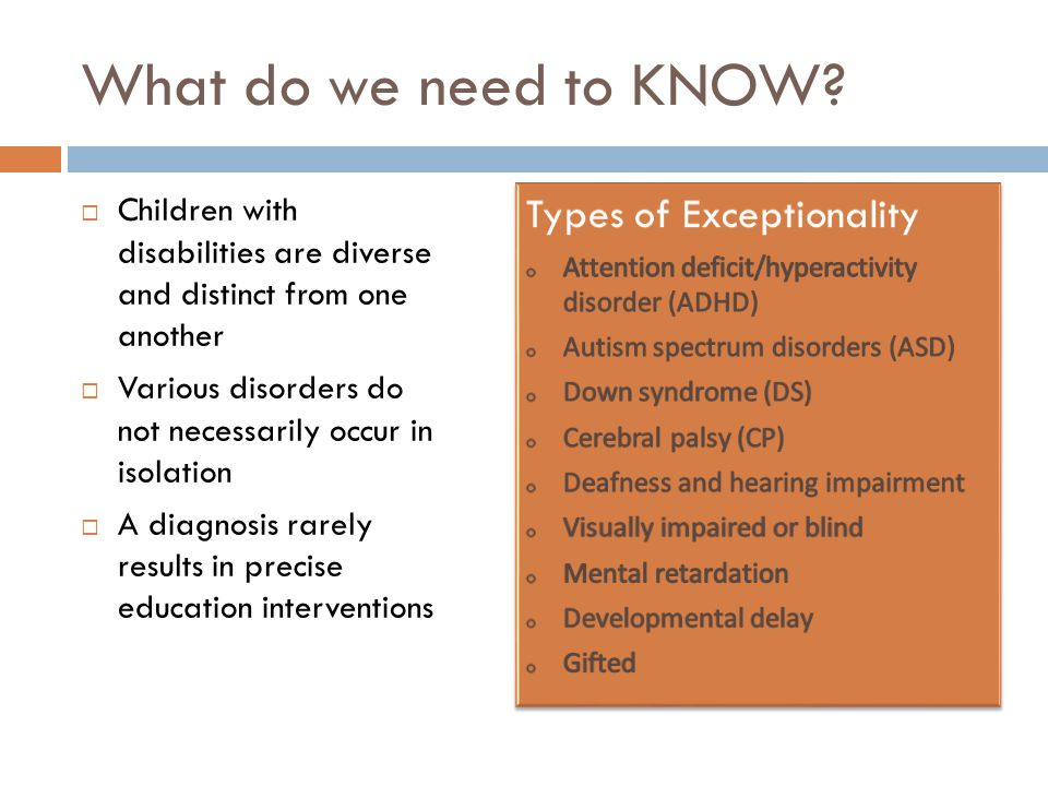 What do we need to KNOW?  Children with disabilities are diverse and distinct from one another  Various disorders do not necessarily occur in isolat