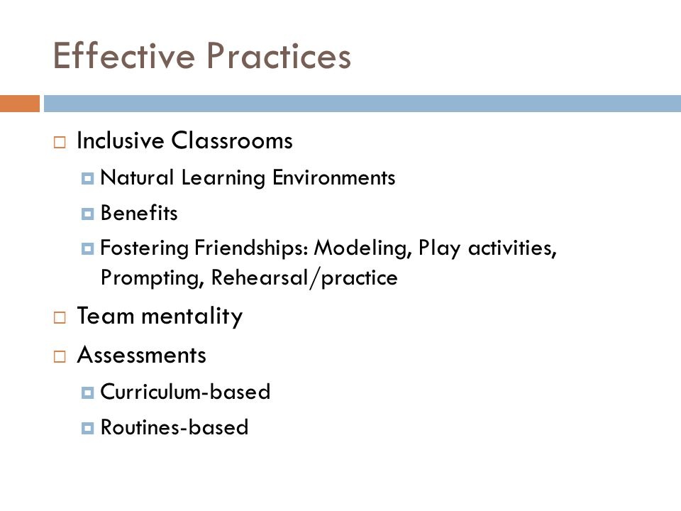 Effective Practices  Inclusive Classrooms  Natural Learning Environments  Benefits  Fostering Friendships: Modeling, Play activities, Prompting, R