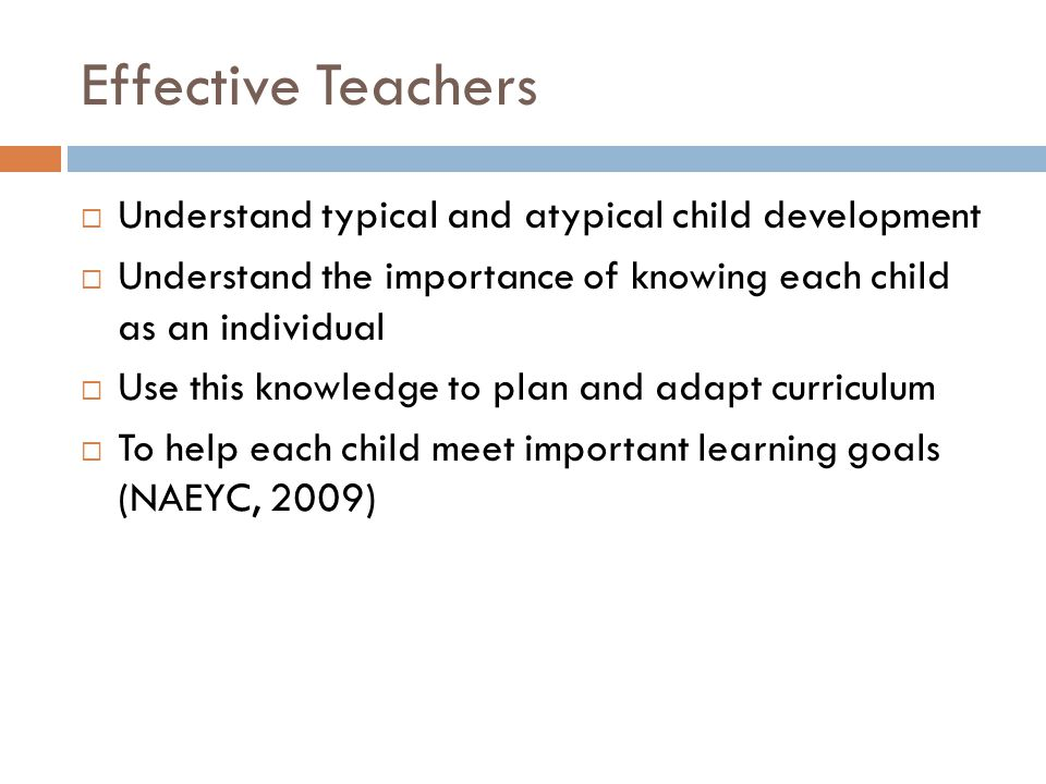 Effective Teachers  Understand typical and atypical child development  Understand the importance of knowing each child as an individual  Use this k