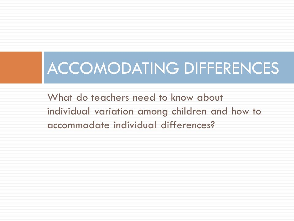 What do teachers need to know about individual variation among children and how to accommodate individual differences? ACCOMODATING DIFFERENCES