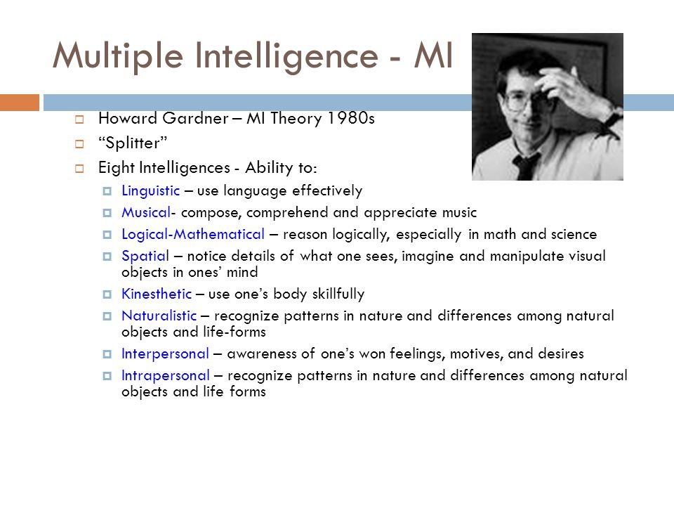 Key Points MI Theory An intelligence is the ability to solve problems, or to create products, that are valued within one or more cultural settings  Each person possesses all eight intelligences -- a theory of cognitive functioning and all seven function together in ways unique to each person  Most people can develop each intelligence to an adequate level of competency - -if given appropriate encouragement enrichment and instruction  Intelligences usually work together in complex ways -- intelligences are always interacting with each other and must be thought of in their specific culturally valued contexts  There are many ways to be intelligent within each category -- emphasizes the rich diversity of ways in which people show their gifts within intelligences as well as between intelligences
