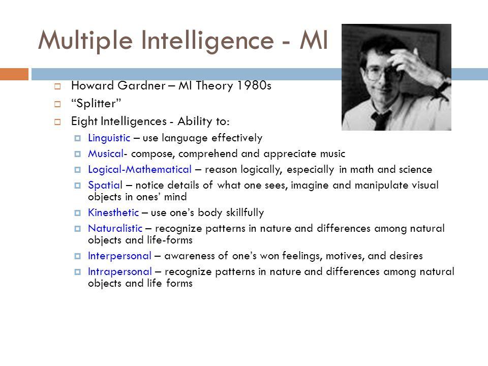 """Multiple Intelligence - MI  Howard Gardner – MI Theory 1980s  """"Splitter""""  Eight Intelligences - Ability to:  Linguistic – use language effectively"""