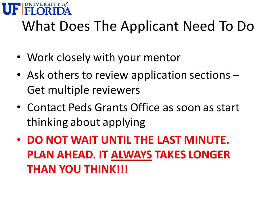 What Does The Applicant Need To Do Work closely with your mentor Ask others to review application sections – Get multiple reviewers Contact Peds Grant
