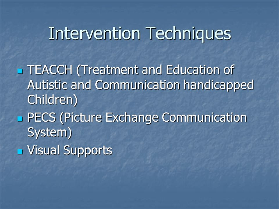 Intervention Techniques TEACCH (Treatment and Education of Autistic and Communication handicapped Children) TEACCH (Treatment and Education of Autisti