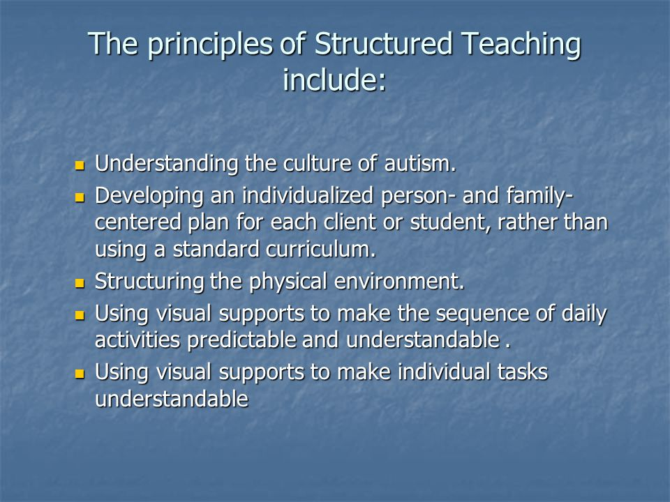 The principles of Structured Teaching include: Understanding the culture of autism. Understanding the culture of autism. Developing an individualized
