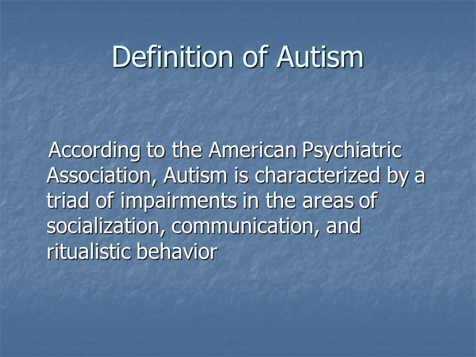 Definition of Autism According to the American Psychiatric Association, Autism is characterized by a triad of impairments in the areas of socializatio