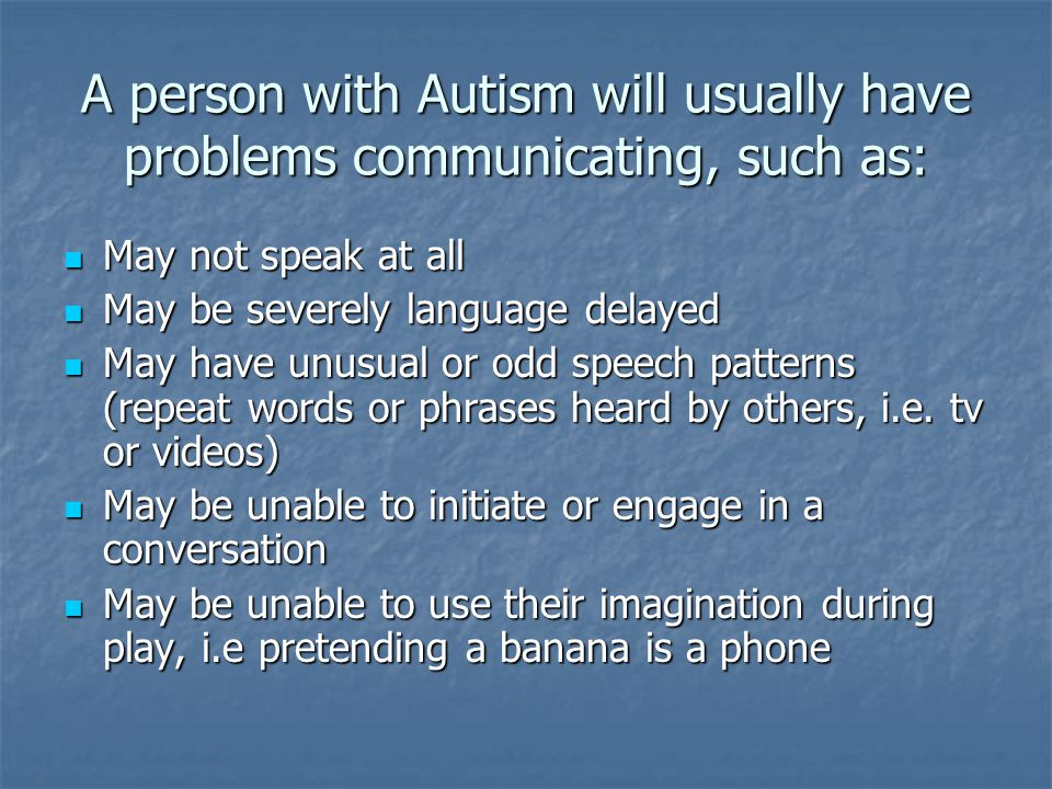 A person with Autism will usually have problems communicating, such as: May not speak at all May not speak at all May be severely language delayed May
