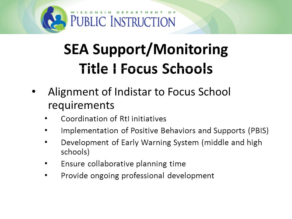 SEA Support/Monitoring Title I Focus Schools Alignment of Indistar to Focus School requirements Coordination of RtI initiatives Implementation of Positive Behaviors and Supports (PBIS) Development of Early Warning System (middle and high schools) Ensure collaborative planning time Provide ongoing professional development