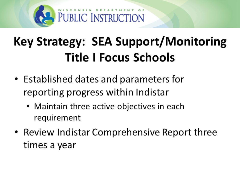 Key Strategy: SEA Support/Monitoring Title I Focus Schools Established dates and parameters for reporting progress within Indistar Maintain three active objectives in each requirement Review Indistar Comprehensive Report three times a year