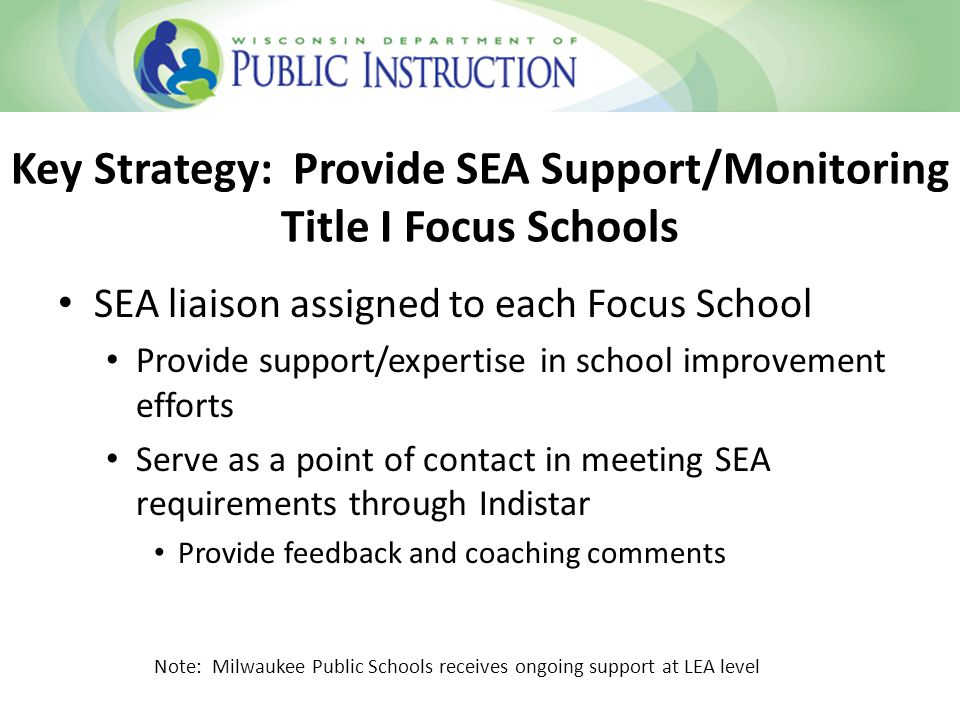 Key Strategy: Provide SEA Support/Monitoring Title I Focus Schools SEA liaison assigned to each Focus School Provide support/expertise in school improvement efforts Serve as a point of contact in meeting SEA requirements through Indistar Provide feedback and coaching comments Note: Milwaukee Public Schools receives ongoing support at LEA level