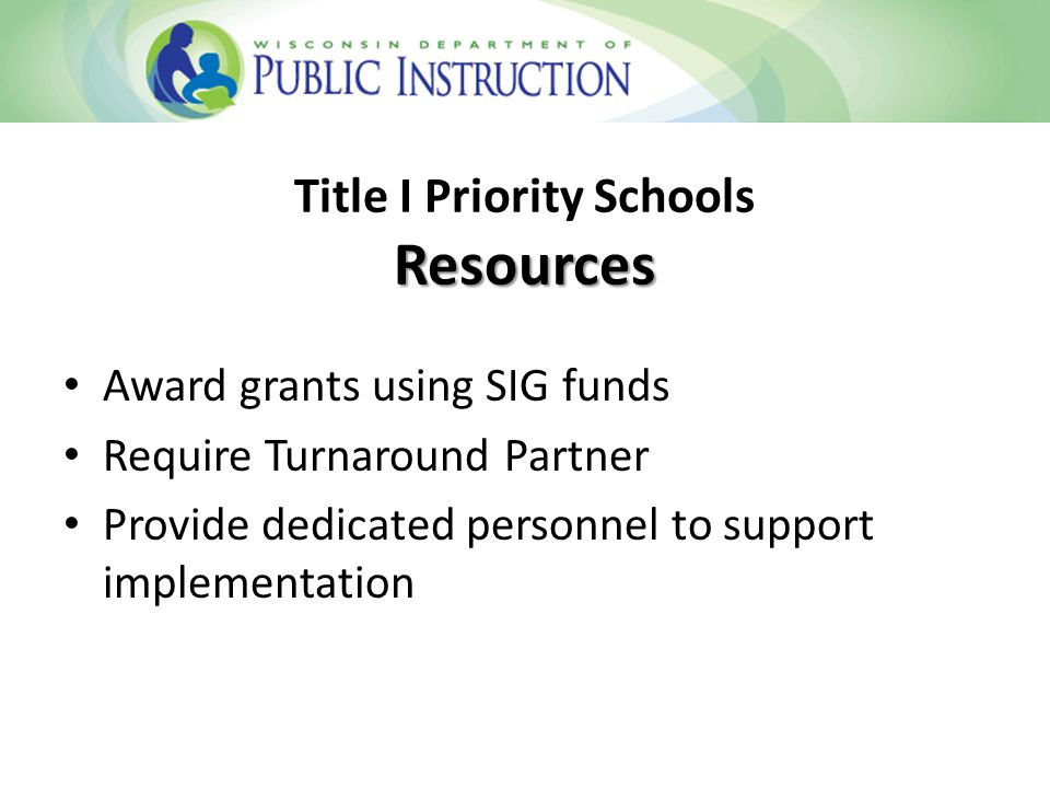 Award grants using SIG funds Require Turnaround Partner Provide dedicated personnel to support implementation Resources Title I Priority Schools Resources