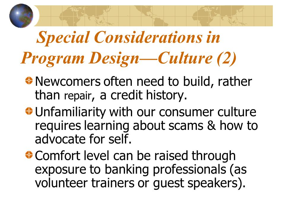 Special Considerations in Program Design—Culture (2) Newcomers often need to build, rather than repair, a credit history.