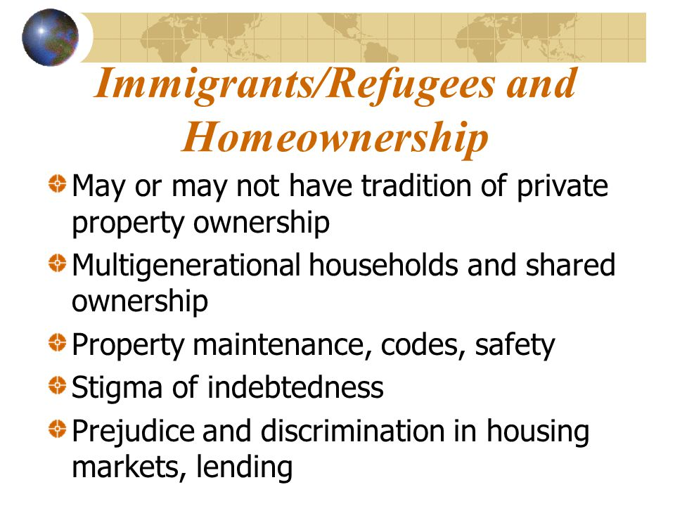 Immigrants/Refugees and Homeownership May or may not have tradition of private property ownership Multigenerational households and shared ownership Property maintenance, codes, safety Stigma of indebtedness Prejudice and discrimination in housing markets, lending