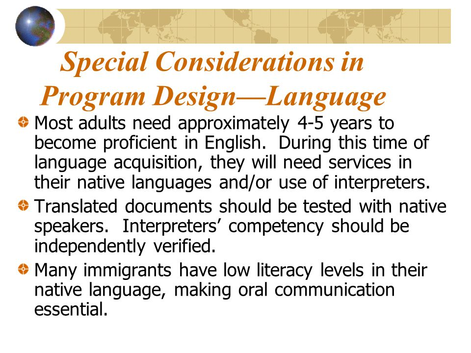 Special Considerations in Program Design—Language Most adults need approximately 4-5 years to become proficient in English.