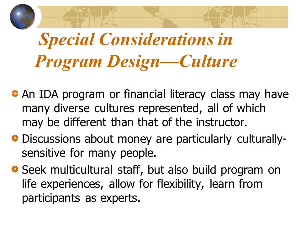 Special Considerations in Program Design—Culture An IDA program or financial literacy class may have many diverse cultures represented, all of which may be different than that of the instructor.