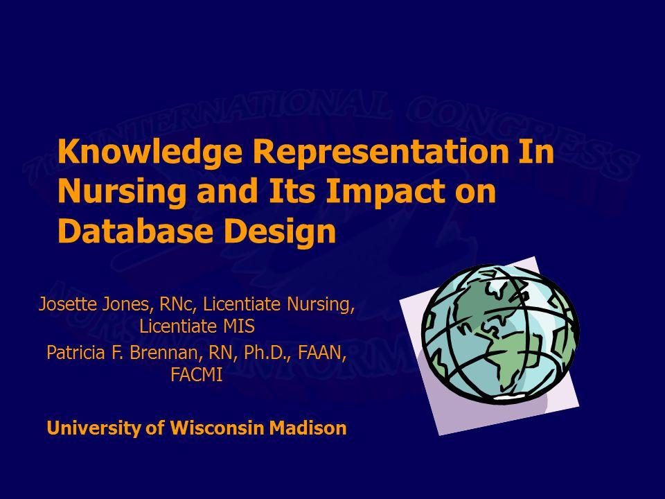 Knowledge Representation In Nursing and Its Impact on Database Design Josette Jones, RNc, Licentiate Nursing, Licentiate MIS Patricia F. Brennan, RN,