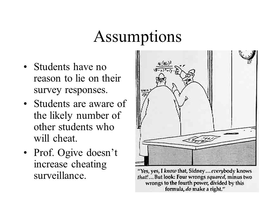 Assumptions Students have no reason to lie on their survey responses. Students are aware of the likely number of other students who will cheat. Prof.